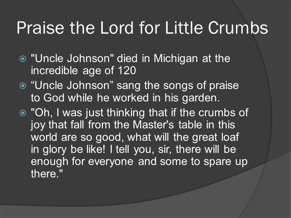 Praise the Lord for Little Crumbs  Uncle Johnson died in Michigan at the incredible age of 120  Uncle Johnson sang the songs of praise to God while he worked in his garden.