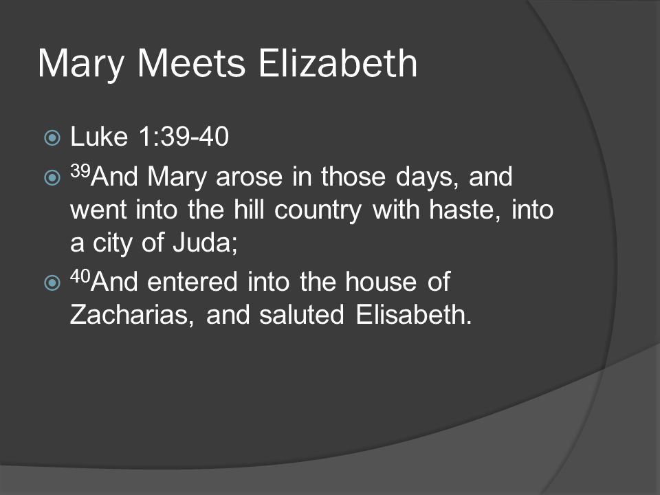  Luke 1:39-40  39 And Mary arose in those days, and went into the hill country with haste, into a city of Juda;  40 And entered into the house of Zacharias, and saluted Elisabeth.