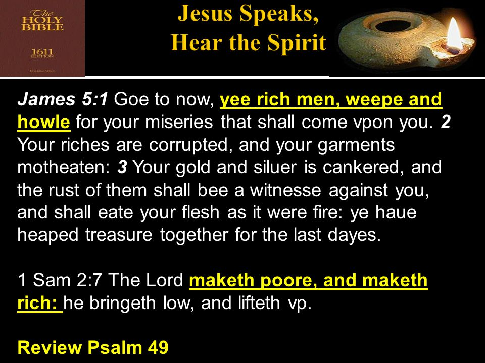 James 5:1 Goe to now, yee rich men, weepe and howle for your miseries that shall come vpon you.