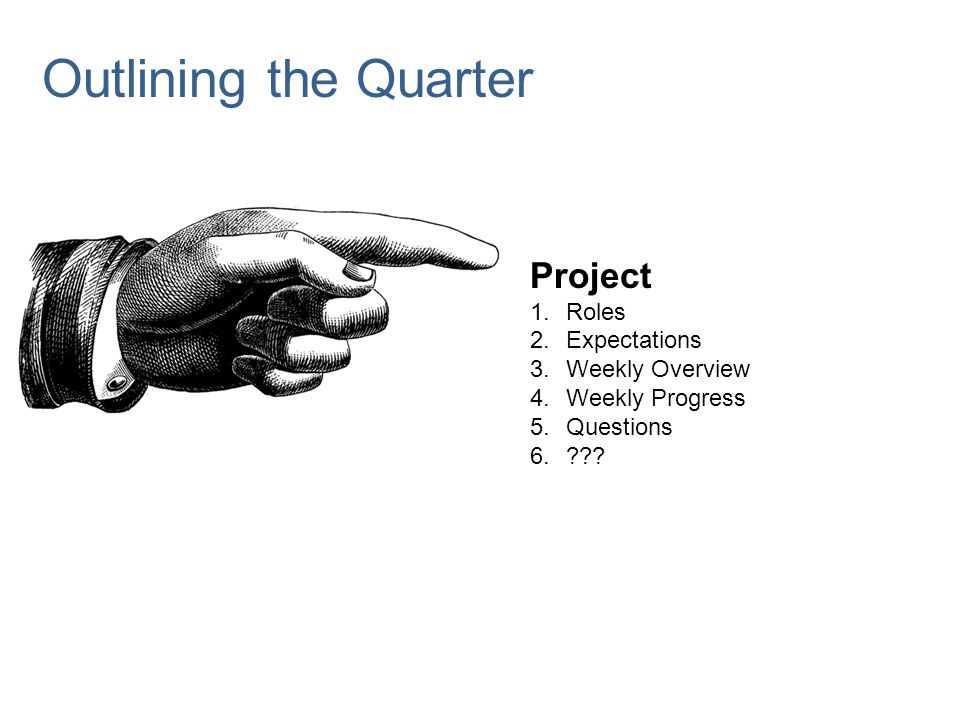 Project 1.Roles 2.Expectations 3.Weekly Overview 4.Weekly Progress 5.Questions 6.??? Outlining the Quarter