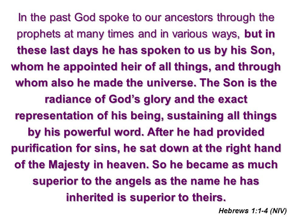 In the past God spoke to our ancestors through the prophets at many times and in various ways, but in these last days he has spoken to us by his Son, whom he appointed heir of all things, and through whom also he made the universe.