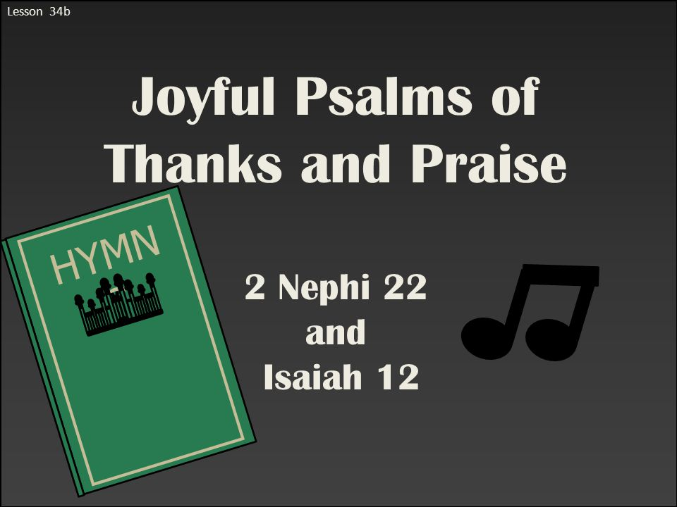 Lesson 34b Joyful Psalms of Thanks and Praise 2 Nephi 22 and Isaiah 12 HYMN S