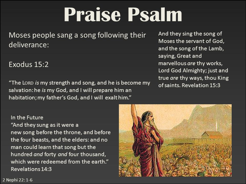 "2 Nephi 22: 1-6 Praise Psalm Moses people sang a song following their deliverance: Exodus 15:2 ""The L ORD is my strength and song, and he is become my"