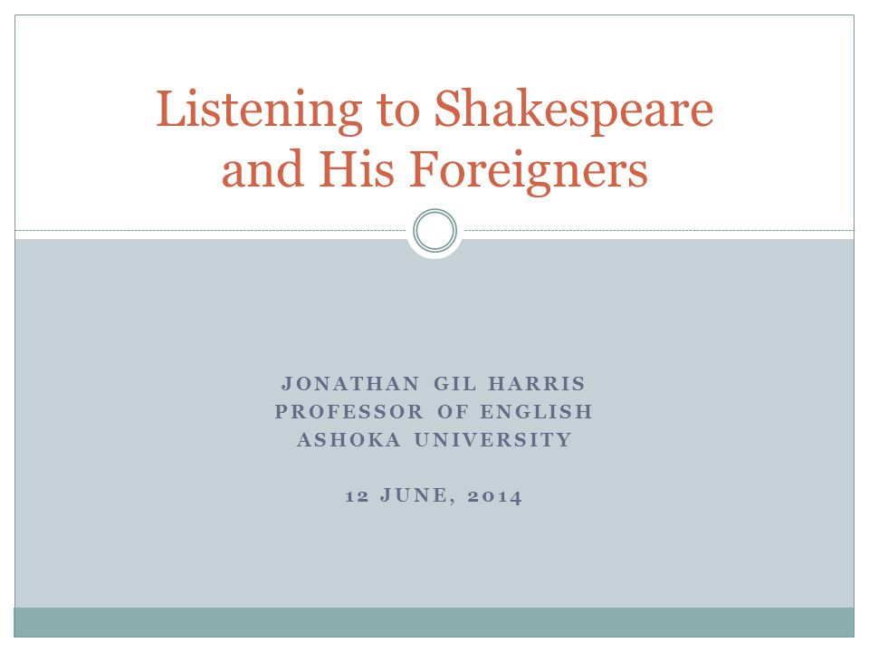JONATHAN GIL HARRIS PROFESSOR OF ENGLISH ASHOKA UNIVERSITY 12 JUNE, 2014 Listening to Shakespeare and His Foreigners