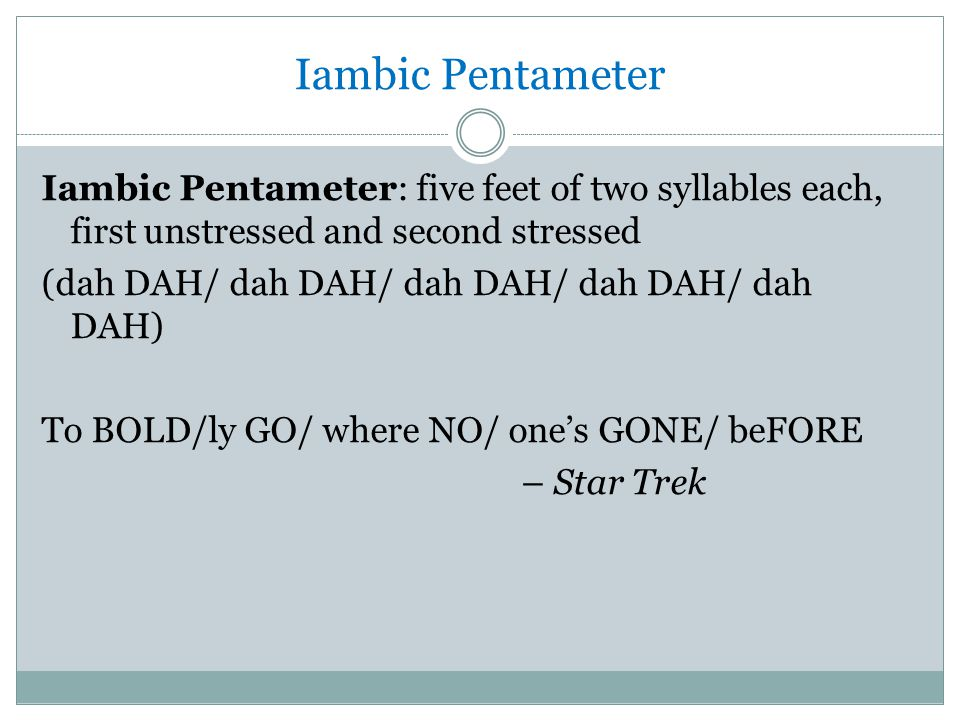 Iambic Pentameter Iambic Pentameter: five feet of two syllables each, first unstressed and second stressed (dah DAH/ dah DAH/ dah DAH/ dah DAH/ dah DAH) To BOLD/ly GO/ where NO/ one's GONE/ beFORE – Star Trek