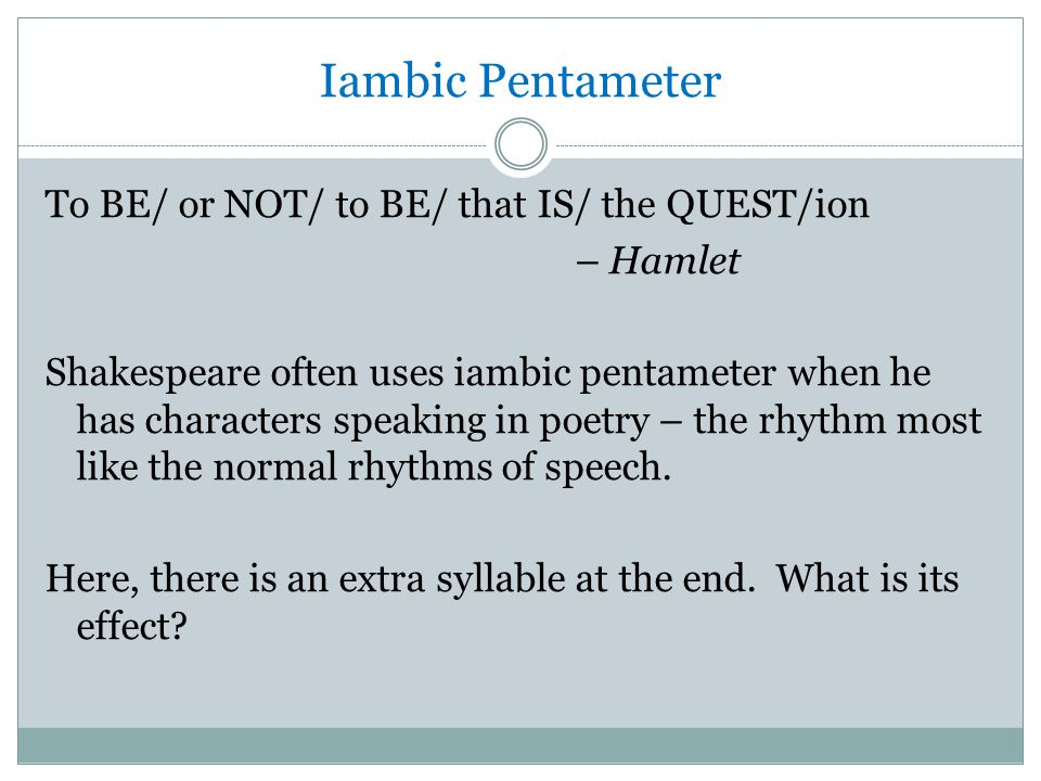 Iambic Pentameter To BE/ or NOT/ to BE/ that IS/ the QUEST/ion – Hamlet Shakespeare often uses iambic pentameter when he has characters speaking in poetry – the rhythm most like the normal rhythms of speech.