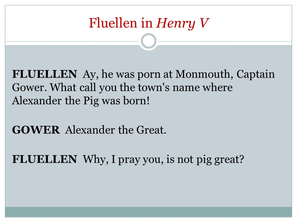 Fluellen in Henry V FLUELLEN Ay, he was porn at Monmouth, Captain Gower.