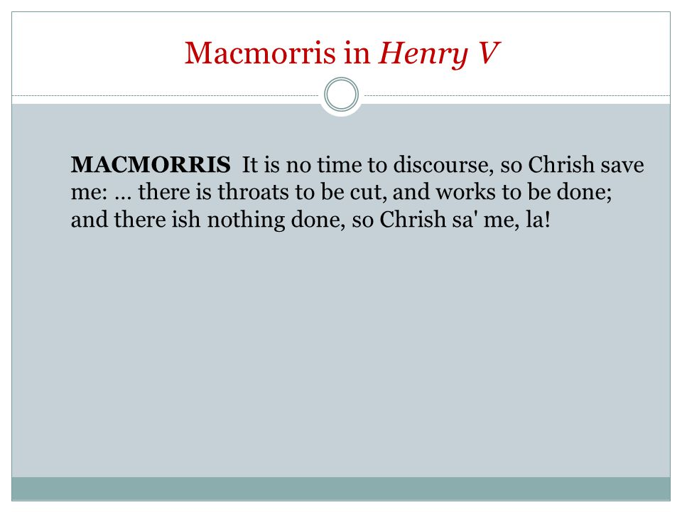 Macmorris in Henry V MACMORRIS It is no time to discourse, so Chrish save me: … there is throats to be cut, and works to be done; and there ish nothing done, so Chrish sa me, la!