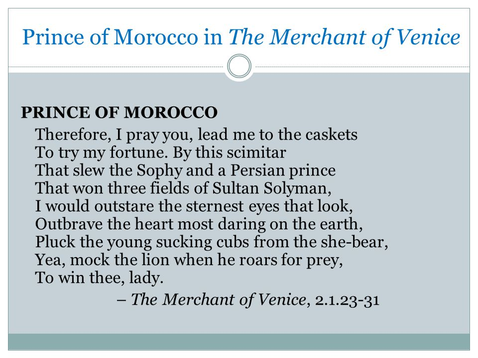 Prince of Morocco in The Merchant of Venice PRINCE OF MOROCCO Therefore, I pray you, lead me to the caskets To try my fortune.