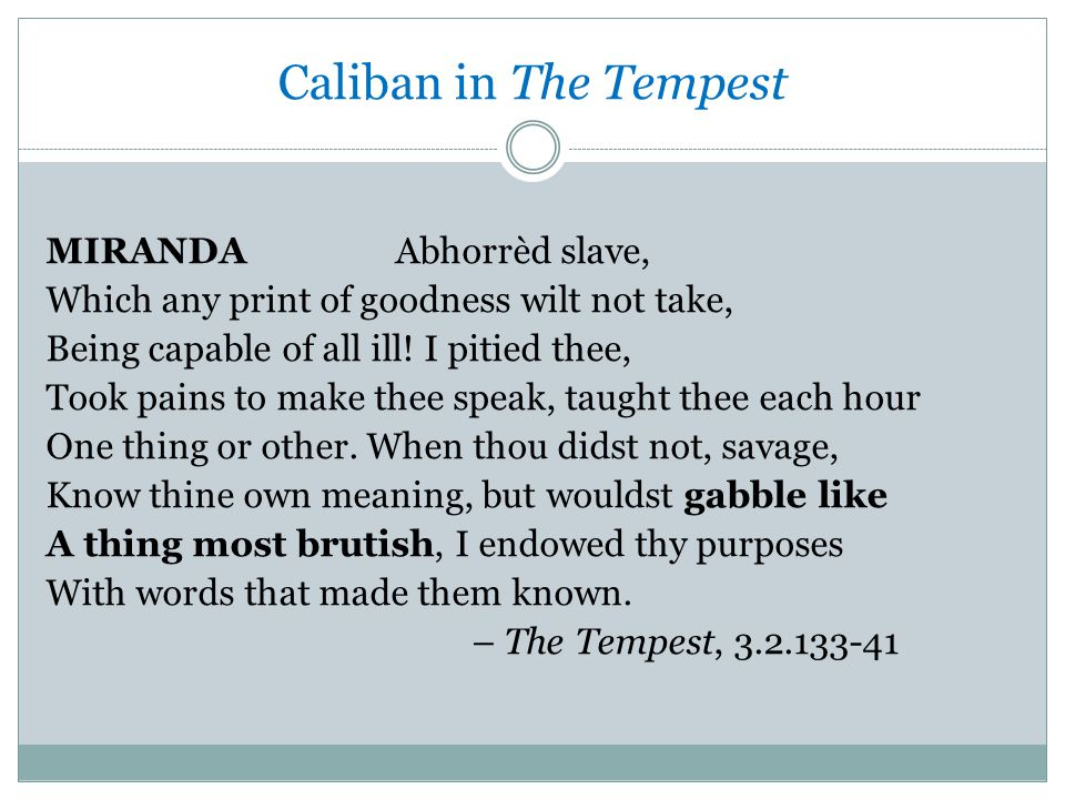 Caliban in The Tempest MIRANDA Abhorrèd slave, Which any print of goodness wilt not take, Being capable of all ill.