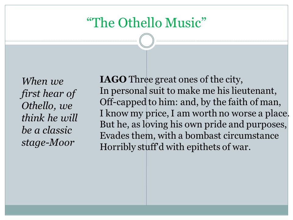 The Othello Music When we first hear of Othello, we think he will be a classic stage-Moor IAGO Three great ones of the city, In personal suit to make me his lieutenant, Off-capped to him: and, by the faith of man, I know my price, I am worth no worse a place.