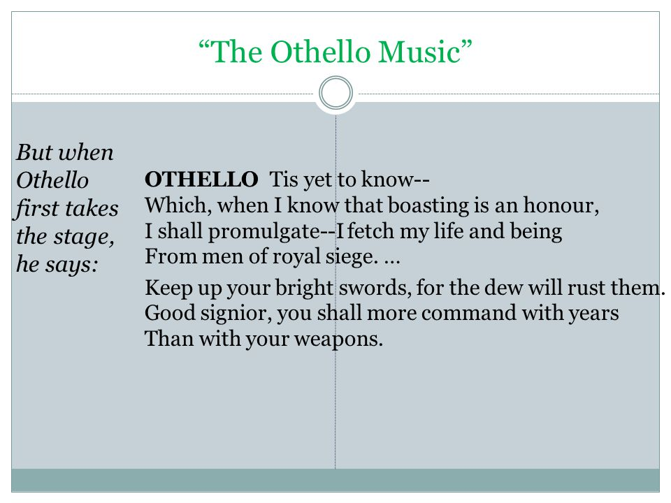 The Othello Music But when Othello first takes the stage, he says: OTHELLO Tis yet to know-- Which, when I know that boasting is an honour, I shall promulgate--I fetch my life and being From men of royal siege.