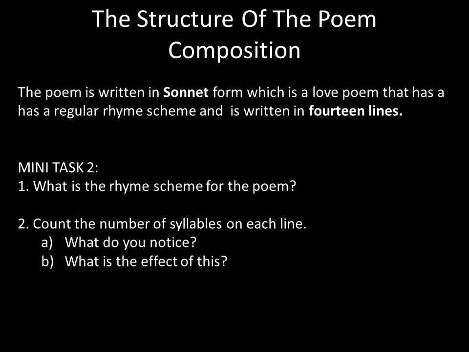 The Structure Of The Poem Composition The poem is written in Sonnet form which is a love poem that has a has a regular rhyme scheme and is written in fourteen lines.