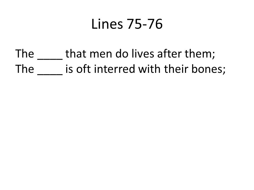 Lines 75-76 The ____ that men do lives after them; The ____ is oft interred with their bones;