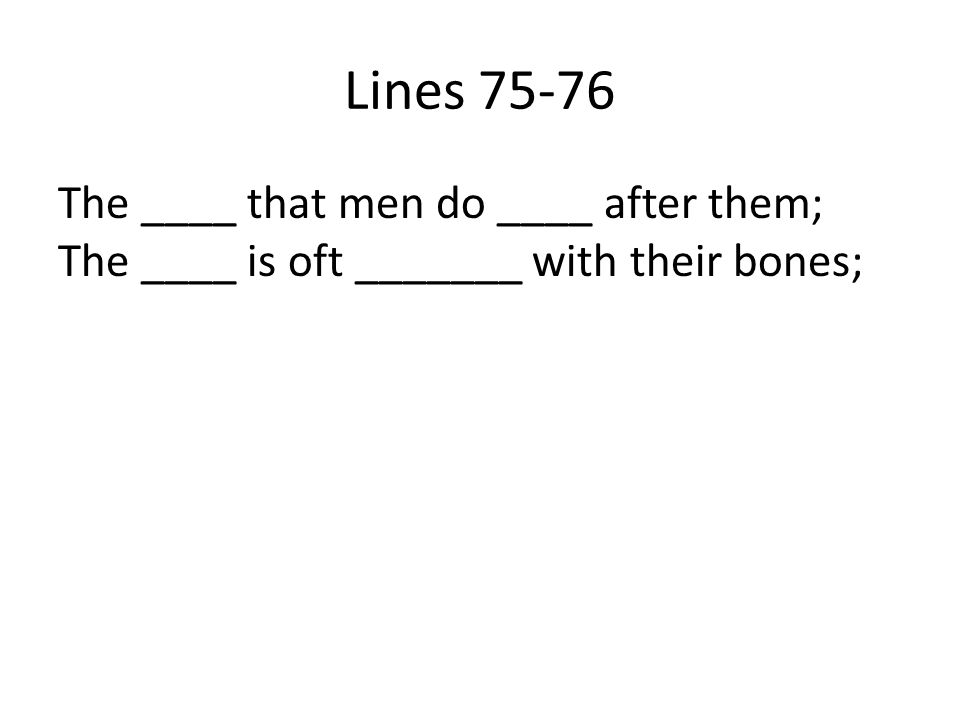 Lines 75-76 The ____ that men do ____ after them; The ____ is oft _______ with their bones;