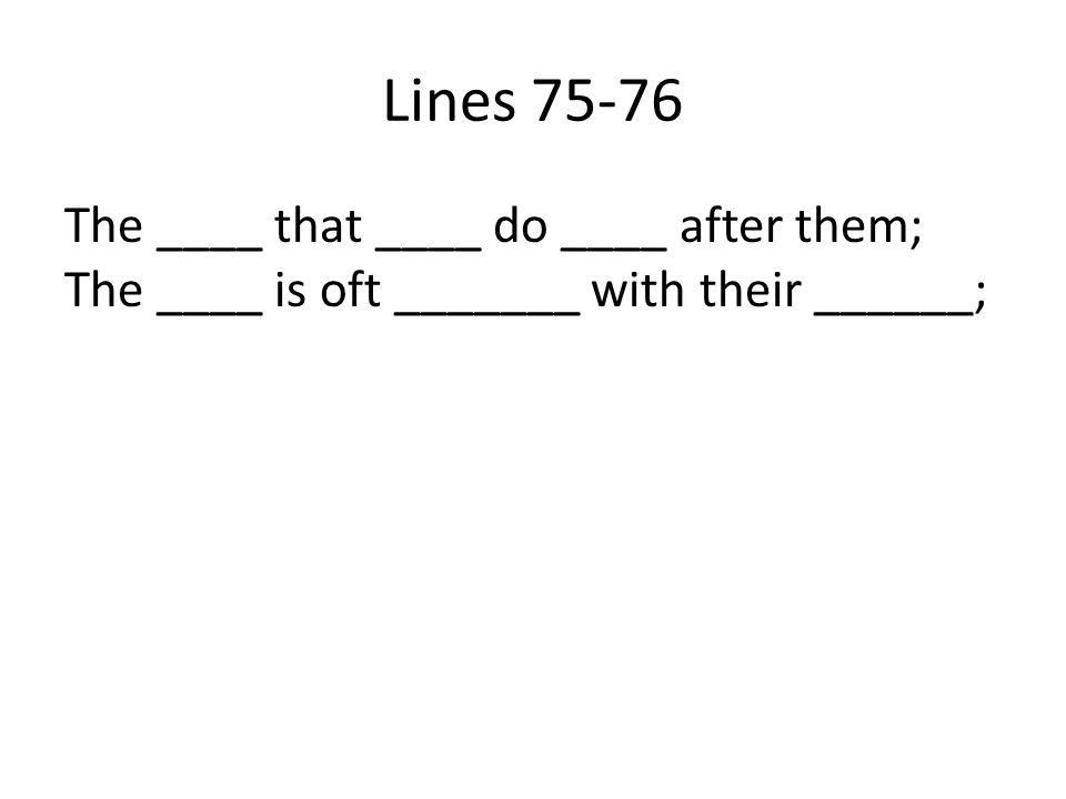 Lines 75-76 The ____ that ____ do ____ after them; The ____ is oft _______ with their ______;