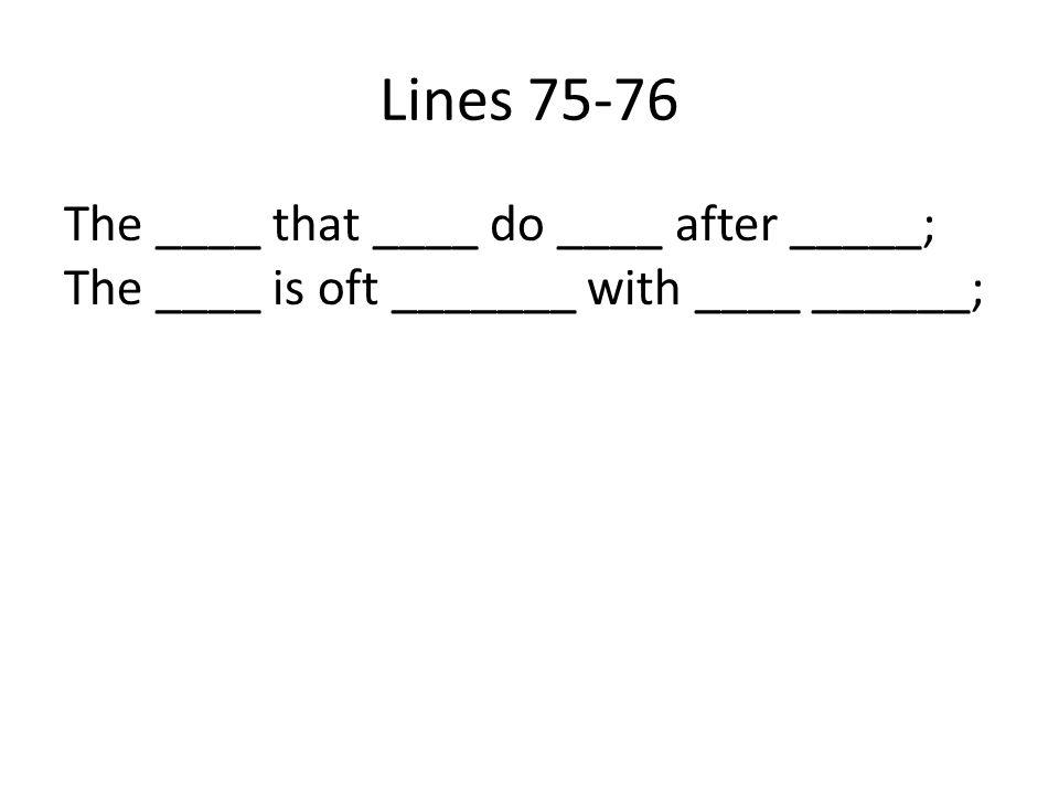 Lines 75-76 The ____ that ____ do ____ after _____; The ____ is oft _______ with ____ ______;