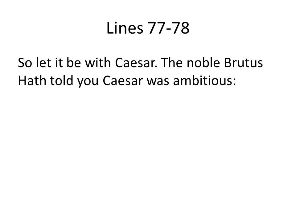Lines 77-78 So let it be with Caesar. The noble Brutus Hath told you Caesar was ambitious: