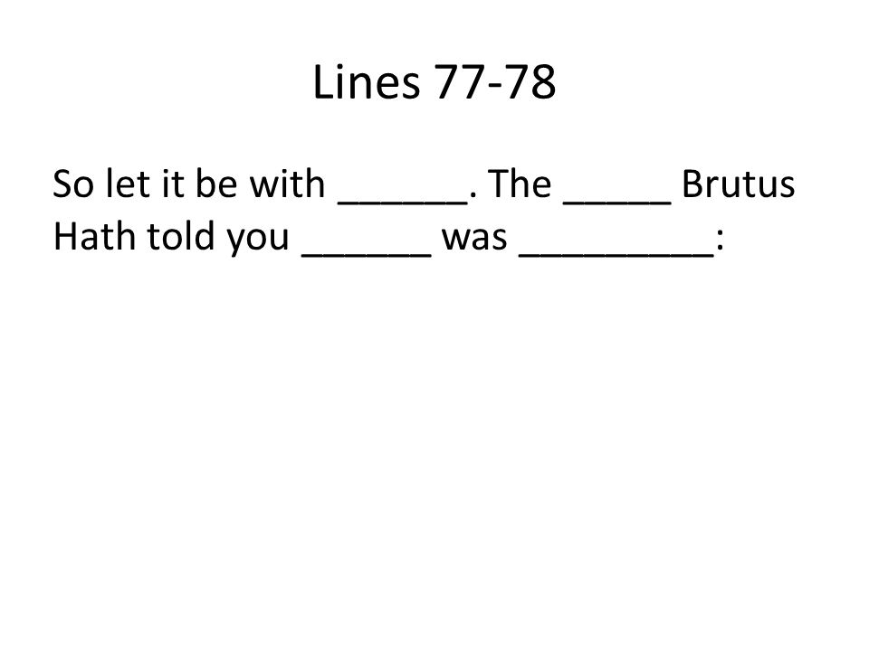 Lines 77-78 So let it be with ______. The _____ Brutus Hath told you ______ was _________: