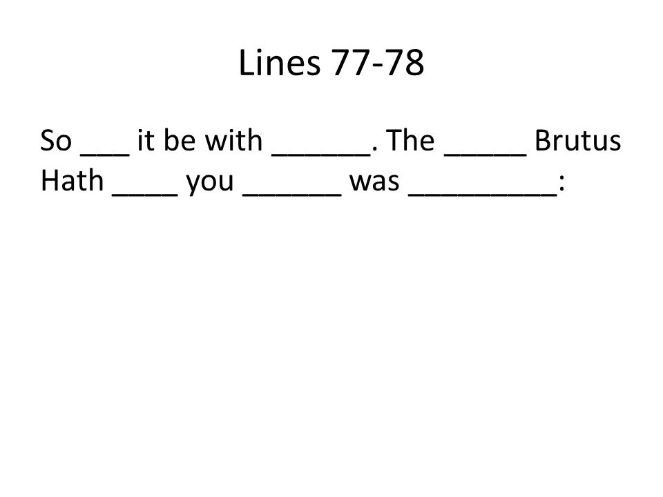 Lines 77-78 So ___ it be with ______. The _____ Brutus Hath ____ you ______ was _________: