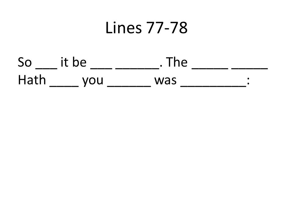 Lines 77-78 So ___ it be ___ ______. The _____ _____ Hath ____ you ______ was _________: