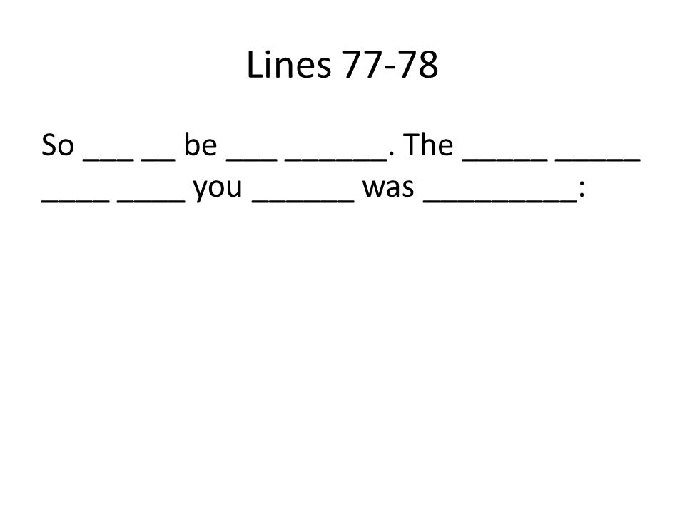 Lines 77-78 So ___ __ be ___ ______. The _____ _____ ____ ____ you ______ was _________: