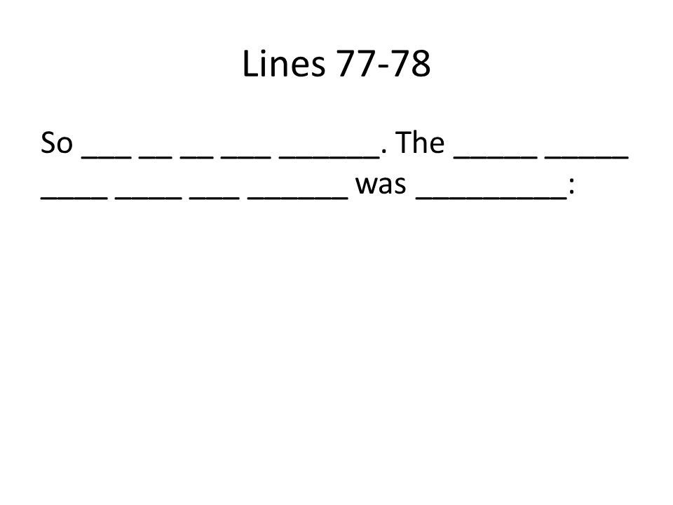 Lines 77-78 So ___ __ __ ___ ______. The _____ _____ ____ ____ ___ ______ was _________: