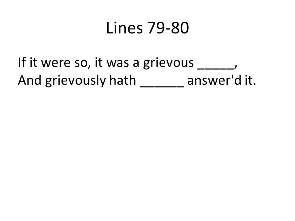 Lines 79-80 If it were so, it was a grievous _____, And grievously hath ______ answer'd it.