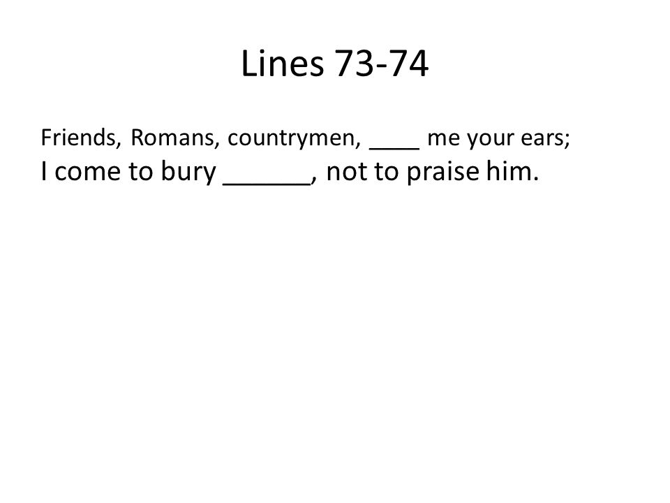 Lines 73-74 Friends, Romans, countrymen, ____ me your ears; I come to bury ______, not to praise him.