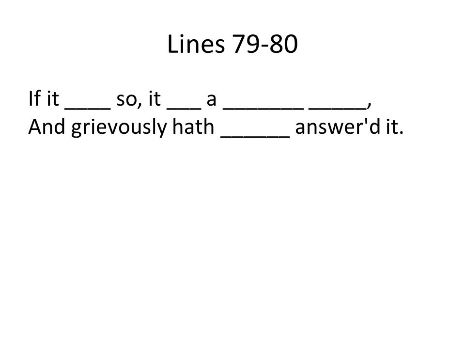 Lines 79-80 If it ____ so, it ___ a _______ _____, And grievously hath ______ answer'd it.