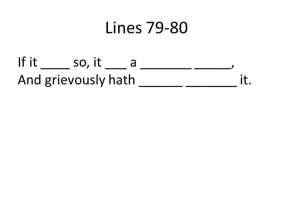 Lines 79-80 If it ____ so, it ___ a _______ _____, And grievously hath ______ _______ it.