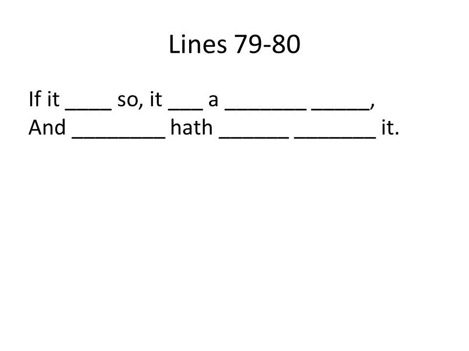 Lines 79-80 If it ____ so, it ___ a _______ _____, And ________ hath ______ _______ it.
