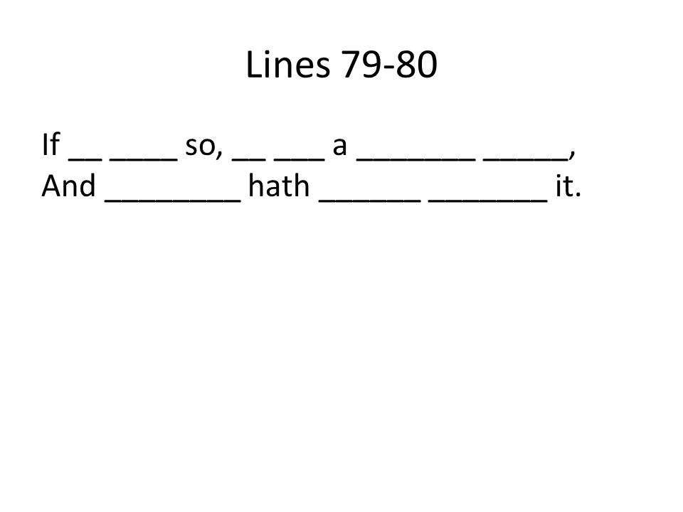 Lines 79-80 If __ ____ so, __ ___ a _______ _____, And ________ hath ______ _______ it.