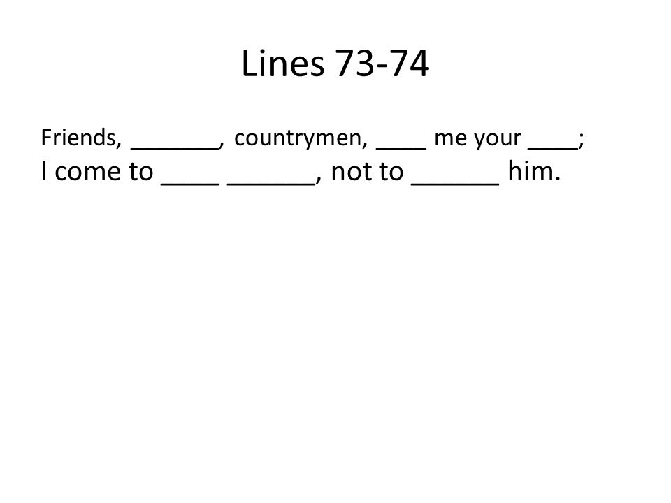 Lines 73-74 Friends, _______, countrymen, ____ me your ____; I come to ____ ______, not to ______ him.