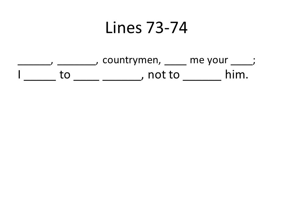 Lines 73-74 ______, _______, countrymen, ____ me your ____; I _____ to ____ ______, not to ______ him.