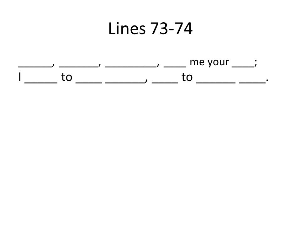 Lines 73-74 ______, _______, _________, ____ me your ____; I _____ to ____ ______, ____ to ______ ____.