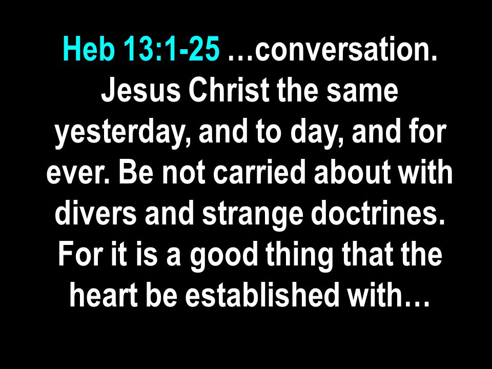 Heb 13:1-25 …conversation. Jesus Christ the same yesterday, and to day, and for ever. Be not carried about with divers and strange doctrines. For it i
