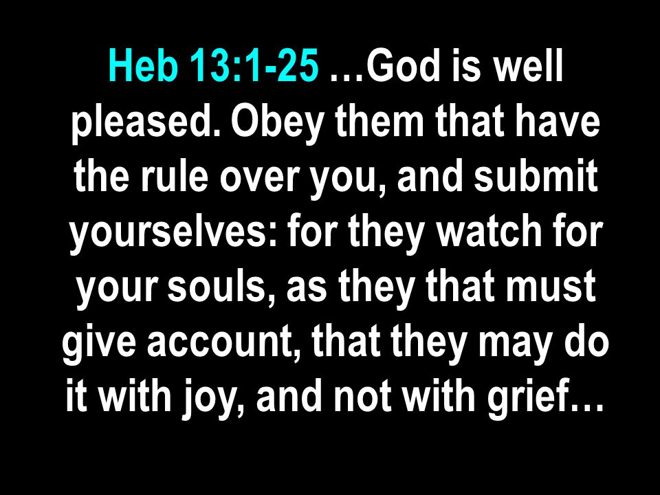 Heb 13:1-25 …God is well pleased. Obey them that have the rule over you, and submit yourselves: for they watch for your souls, as they that must give