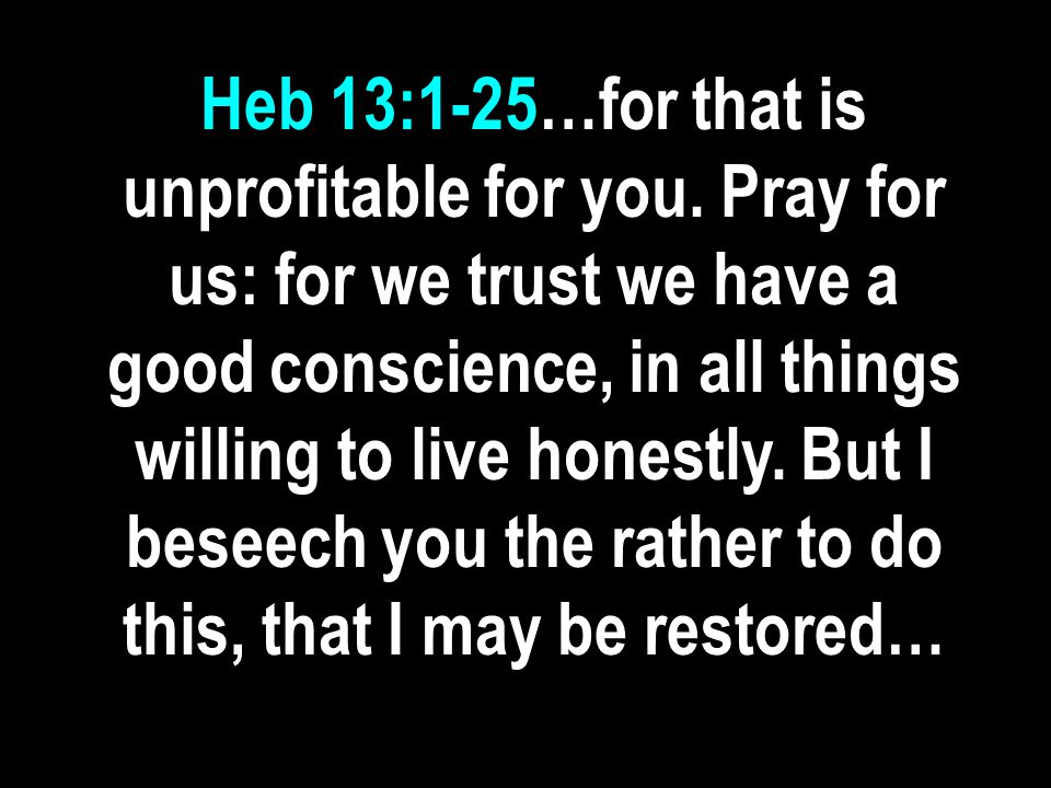 Heb 13:1-25…for that is unprofitable for you. Pray for us: for we trust we have a good conscience, in all things willing to live honestly. But I besee