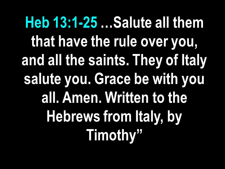 Heb 13:1-25 …Salute all them that have the rule over you, and all the saints. They of Italy salute you. Grace be with you all. Amen. Written to the He