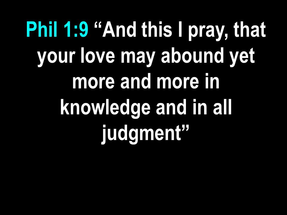 "Phil 1:9 ""And this I pray, that your love may abound yet more and more in knowledge and in all judgment"""
