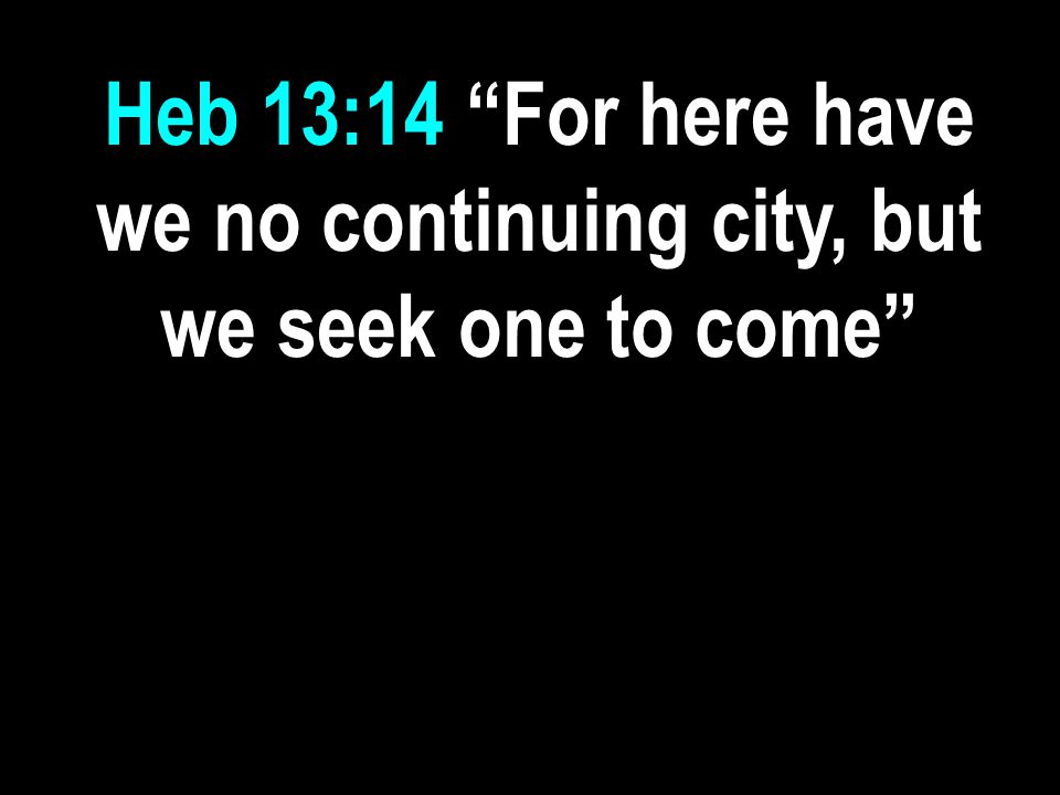 "Heb 13:14 ""For here have we no continuing city, but we seek one to come"""