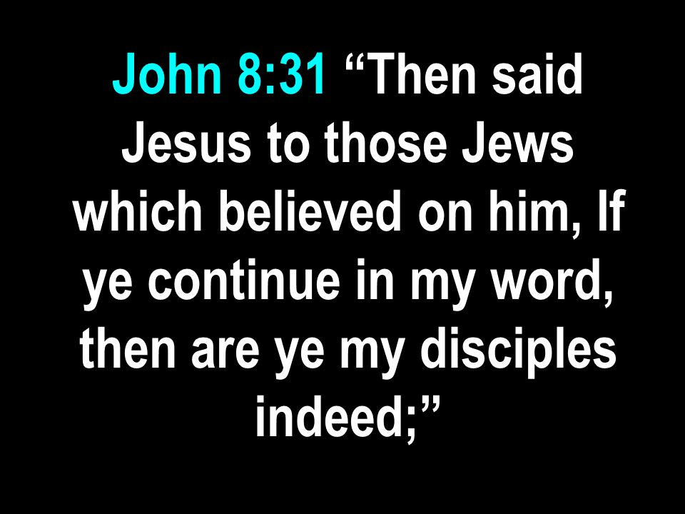 "John 8:31 ""Then said Jesus to those Jews which believed on him, If ye continue in my word, then are ye my disciples indeed;"""