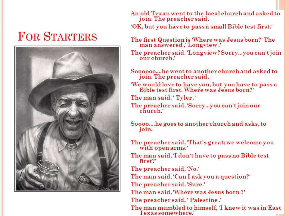 F OR S TARTERS An old Texan went to the local church and asked to join.