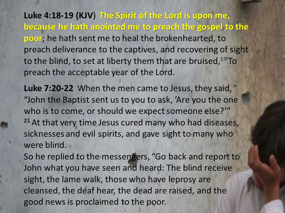 The Spirit of the Lord is upon me, because he hath anointed me to preach the gospel to the poor Luke 4:18-19 (KJV) The Spirit of the Lord is upon me, because he hath anointed me to preach the gospel to the poor; he hath sent me to heal the brokenhearted, to preach deliverance to the captives, and recovering of sight to the blind, to set at liberty them that are bruised, 19 To preach the acceptable year of the Lord.
