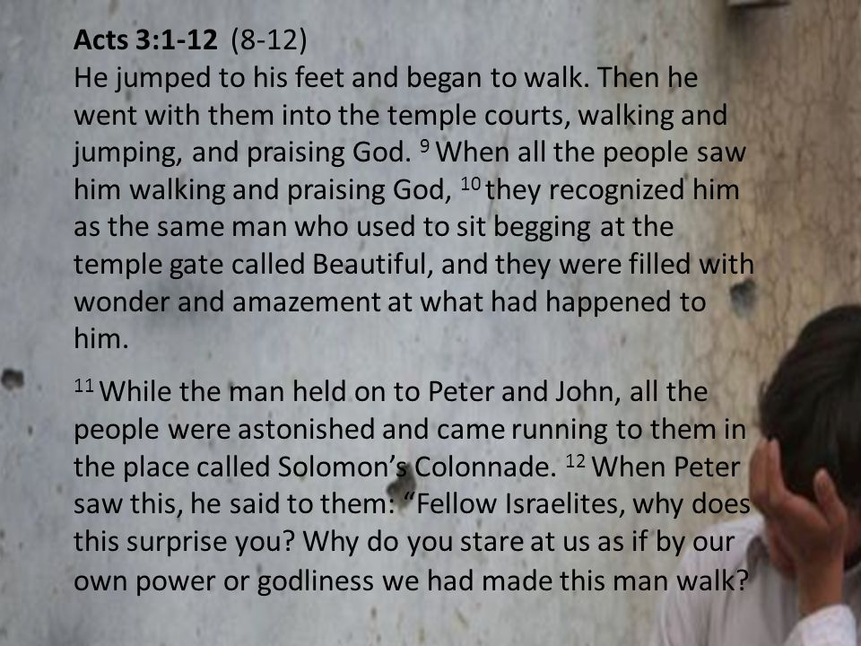 Acts 3:1-12 (8-12) He jumped to his feet and began to walk. Then he went with them into the temple courts, walking and jumping, and praising God. 9 Wh