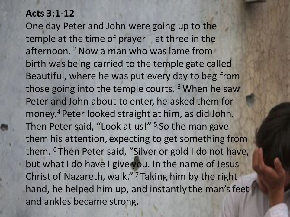 Acts 3:1-12 Peter and John were going up to the temple at the time of prayer—at One day Peter and John were going up to the temple at the time of prayer—at three in the afternoon.