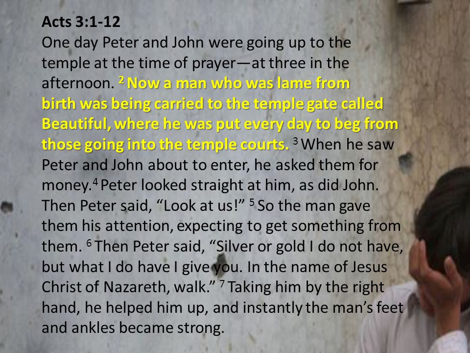 Acts 3:1-12 2 Now a man who was lame from birth was being carried to the temple gate called Beautiful, where he was put every day to beg from those going into the temple courts.