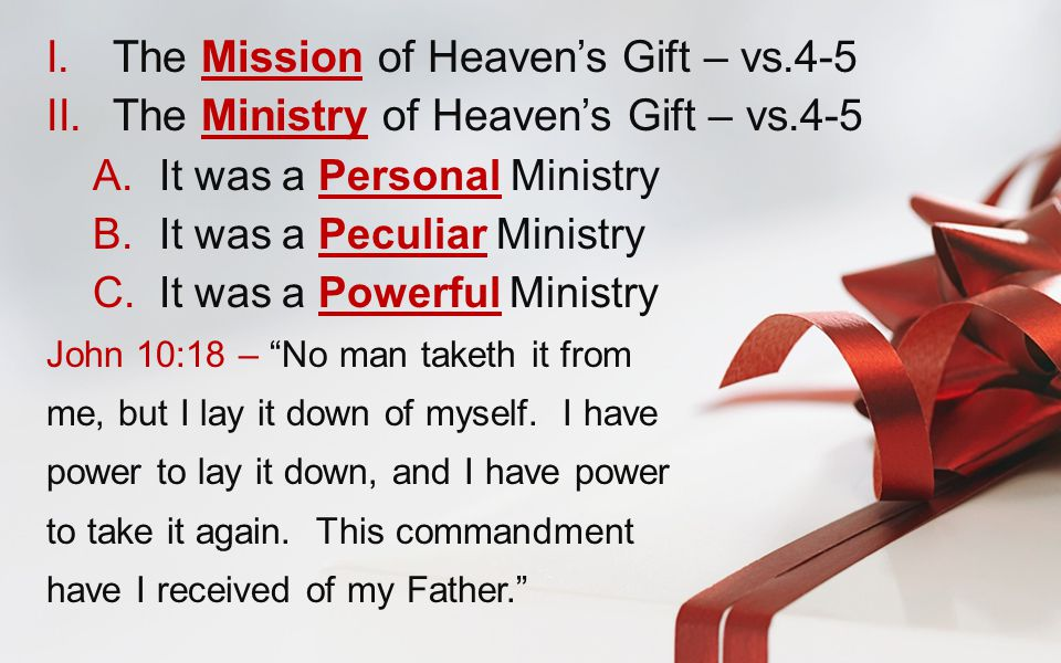 I.The Mission of Heaven's Gift – vs.4-5 II.The Ministry of Heaven's Gift – vs.4-5 A.It was a Personal Ministry B.It was a Peculiar Ministry C.It was a Powerful Ministry John 10:18 – No man taketh it from me, but I lay it down of myself.