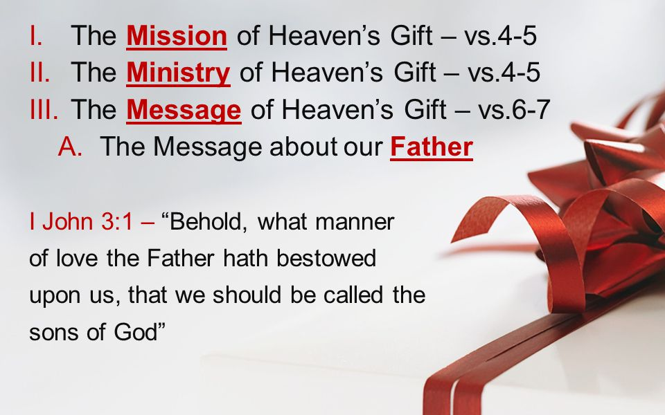 I.The Mission of Heaven's Gift – vs.4-5 II.The Ministry of Heaven's Gift – vs.4-5 III.The Message of Heaven's Gift – vs.6-7 A.The Message about our Father I John 3:1 – Behold, what manner of love the Father hath bestowed upon us, that we should be called the sons of God